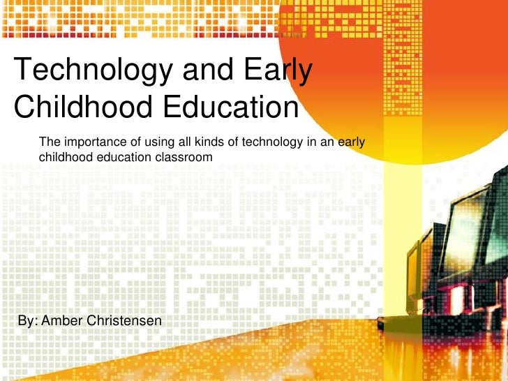Technology and Early Childhood Education    The importance of using all kinds of technology in an early    childhood educa...