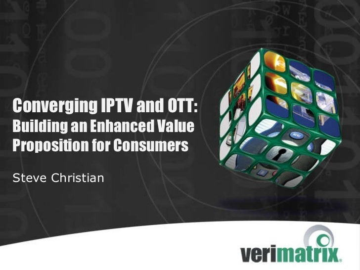 Converging IPTV and OTT: Building an Enhanced Value Proposition for Consumers Steve Christian