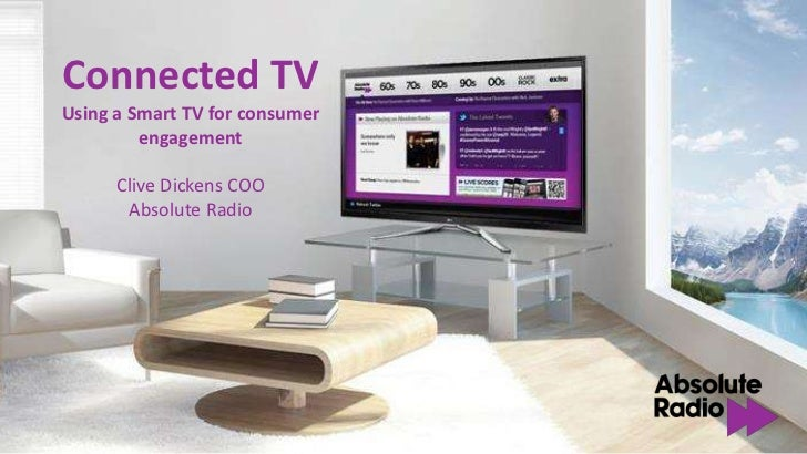 Connected TVUsing a Smart TV for consumer         engagement      Clive Dickens COO       Absolute Radio