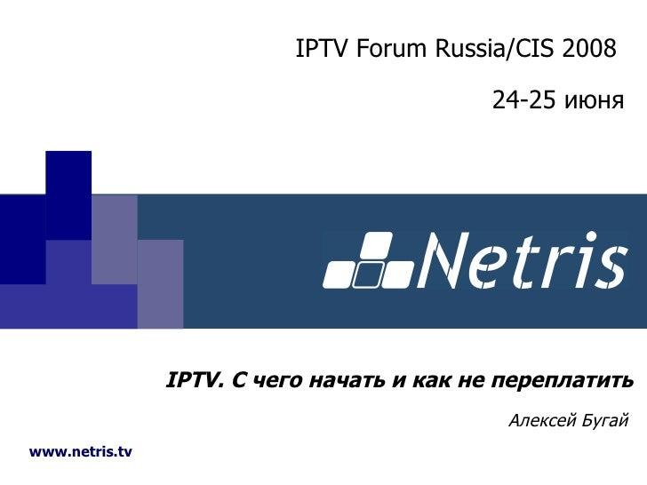 IPTV . С чего начать и как не переплатить Алексей Бугай www.netris.tv IPTV Forum Russia/CIS 2008   24-25  июня
