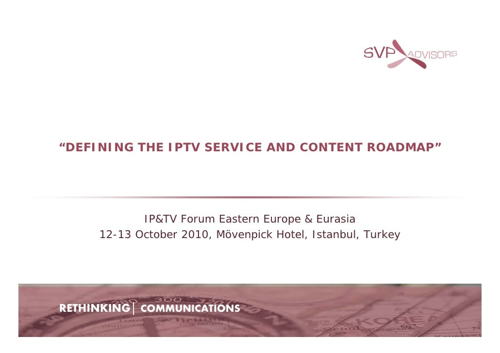 """DEFINING THE IPTV SERVICE AND CONTENT ROADMAP""                 IP&TV Forum Eastern Europe & Eurasia      12-13 October 20..."