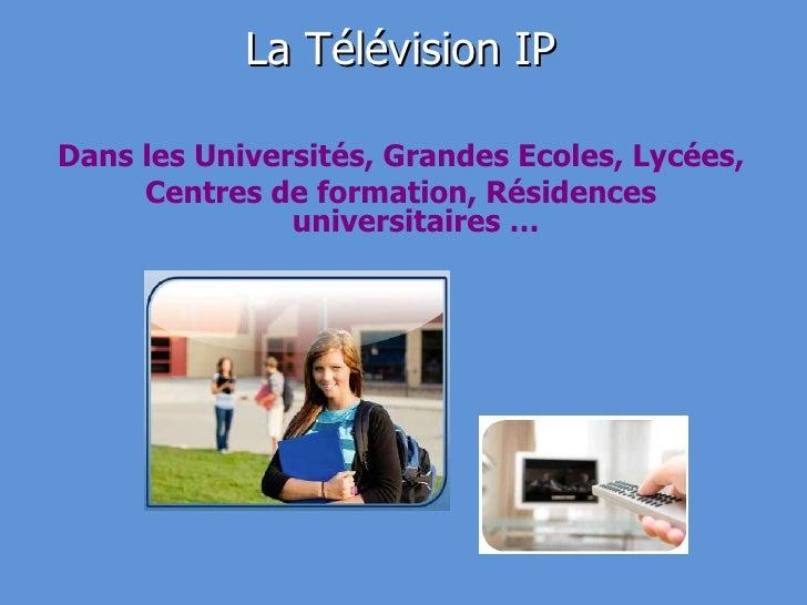La Télévision IP <ul><li>Dans les Universités, Grandes Ecoles, Lycées, </li></ul><ul><li>Centres de formation, Résidences ...