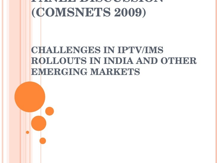PANEL DISCUSSION (COMSNETS 2009)  CHALLENGES IN IPTV/IMS ROLLOUTS IN INDIA AND OTHER EMERGING MARKETS