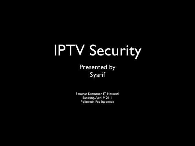 IPTV Security Presented by   Syarif  ! ! Seminar Keamanan IT Nasional  Bandung,April 9 2011  Politeknik Pos Indonesia