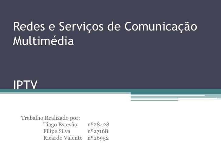 Redes e Serviços de Comunicação Multimédia   IPTV   Trabalho Realizado por:          Tiago Estevão   nº28428          Fili...