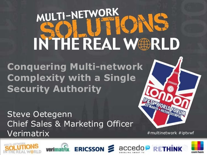 Conquering Multi-networkComplexity with a SingleSecurity AuthoritySteve OetegennChief Sales & Marketing OfficerVerimatrix ...