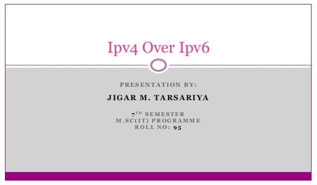 Ipv4 Over Ipv6 PRESENTATION BY:  JIGAR M. TARSARIYA 7 TH S E M E S T E R M.SC(IT) PROGRAMME ROLL NO: 95