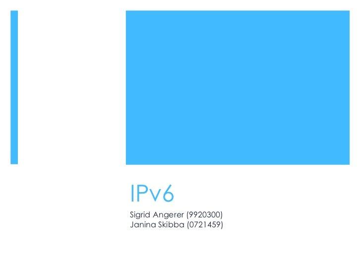 IPv6 Sigrid Angerer (9920300) Janina Skibba (0721459)
