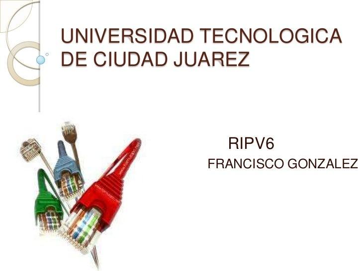 UNIVERSIDAD TECNOLOGICA DE CIUDAD JUAREZ<br />                            RIPV6<br />FRANCISCO GONZALEZ <br />
