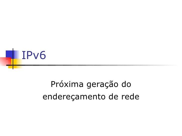 IPv6 Próxima geração do endereçamento de rede