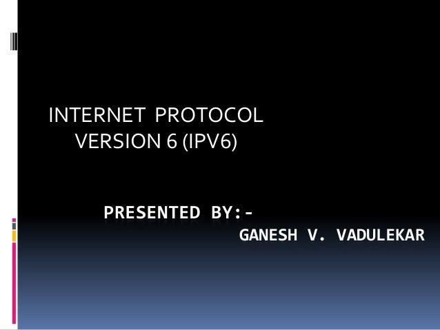 INTERNET PROTOCOL VERSION 6 (IPV6) PRESENTED BY:GANESH V. VADULEKAR