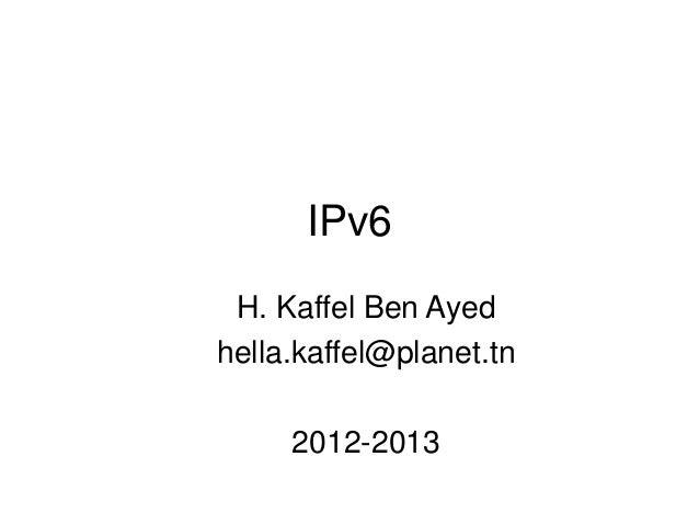 IPv6 H. Kaffel Ben Ayed hella.kaffel@planet.tn 2012-2013