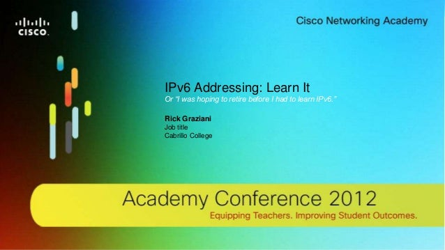 1© 2012 Cisco Systems, Inc. All rights reserved. Cisco confidential.Cisco Networking Academy, US/CanadaIPv6 Addressing: Le...