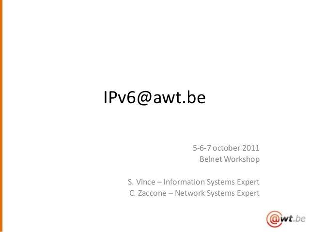 IPv6@awt.be                    5-6-7 october 2011                      Belnet Workshop  S. Vince – Information Systems Exp...