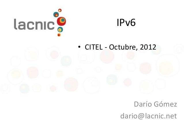 IPv6• CITEL - Octubre, 2012                Darío Gómez            dario@lacnic.net