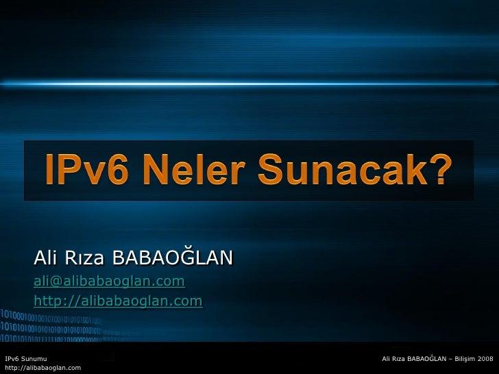 Ali Rıza BABAOĞLAN         ali@alibabaoglan.com         http://alibabaoglan.com   IPv6 Sunumu                       Ali Rı...