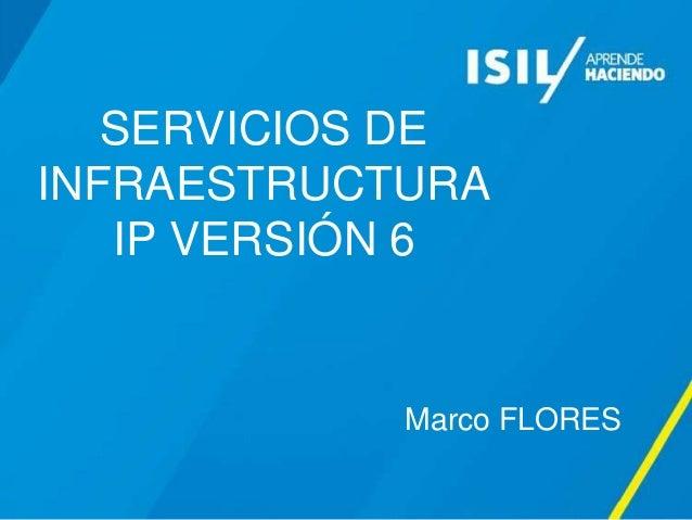 SERVICIOS DE INFRAESTRUCTURA IP VERSIÓN 6 Marco FLORES