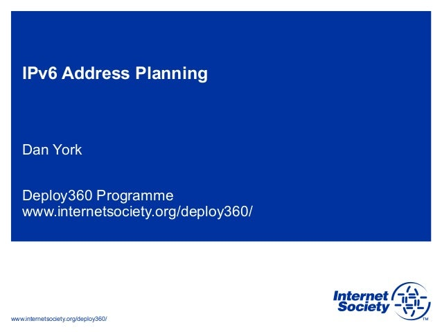 www.internetsociety.org/deploy360/ IPv6 Address Planning Dan York Deploy360 Programme www.internetsociety.org/deploy360/