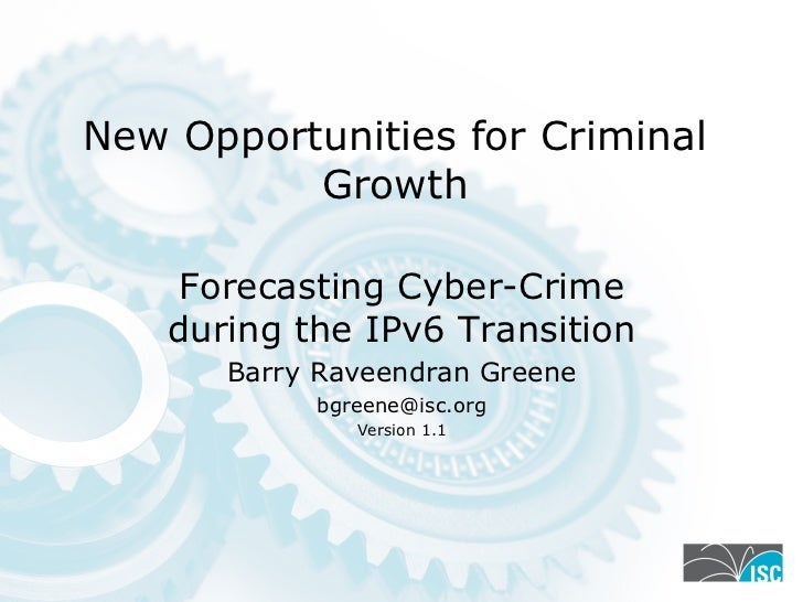 New Opportunities for Criminal          Growth     Forecasting Cyber-Crime    during the IPv6 Transition       Barry Ravee...