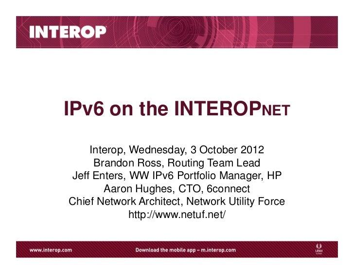IPv6 on the INTEROPNET    Interop, Wednesday, 3 October 2012     Brandon Ross, Routing Team LeadJeff Enters, WW IPv6 Portf...