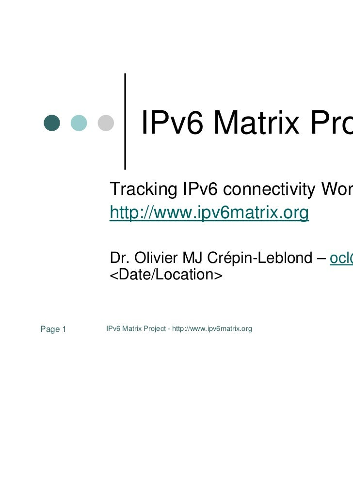 IPv6 Matrix Project          Tracking IPv6 connectivity Worldwide          http://www.ipv6matrix.org          Dr. Olivier ...