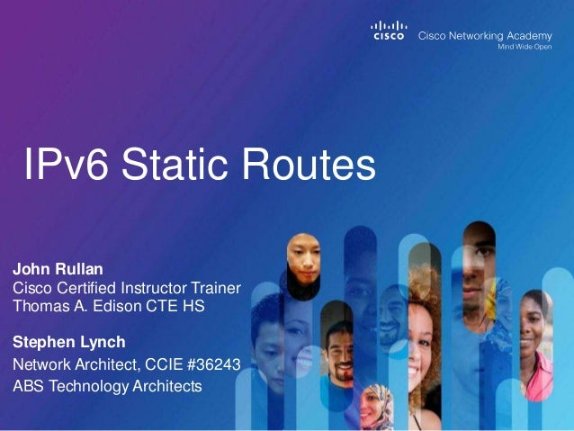 IPv6 Static Routes John Rullan Cisco Certified Instructor Trainer Thomas A. Edison CTE HS Stephen Lynch Network Architect,...