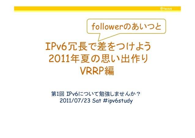@twovs IPv6冗長で差をつけよう 2011年夏の思い出作り VRRP編 followerのあいつと VRRP編 第1回 IPv6について勉強しませんか? 2011/07/23 Sat #ipv6study