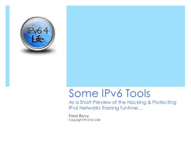 Some IPv6 ToolsAs a Short Preview of the Hacking & ProtectingIPv6 Networks Training funtime…Fred Bovy.Copyright IPv6 For L...