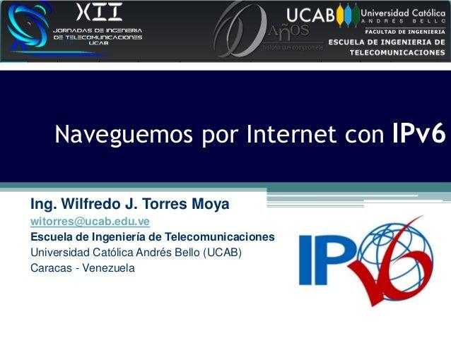 Naveguemos por Internet con IPv6 Ing. Wilfredo J. Torres Moya witorres@ucab.edu.ve Escuela de Ingeniería de Telecomunicaci...