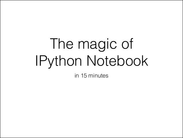 The magic of IPython Notebook in 15 minutes
