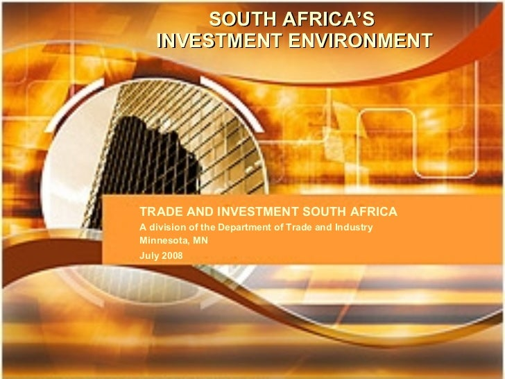 SOUTH AFRICA'S INVESTMENT ENVIRONMENT TRADE AND INVESTMENT SOUTH AFRICA A division of the Department of Trade and Industry...