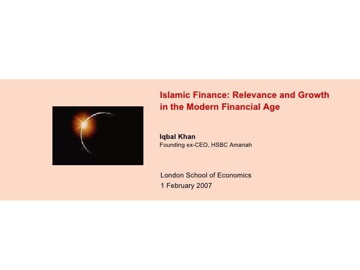 Islamic Finance: Relevance and Growth in the Modern Financial Age London School of Economics 1 February 2007 Iqbal Khan  F...