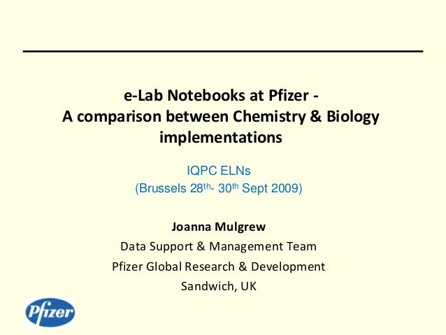 e-Lab Notebooks at Pfizer - A comparison between Chemistry & Biology implementations IQPC ELNs (Brussels 28th- 30th Sept 2...
