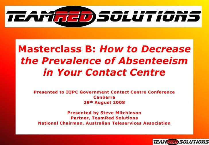 Masterclass B: How to Decrease the Prevalence of Absenteeism     in Your Contact Centre   Presented to IQPC Government Con...