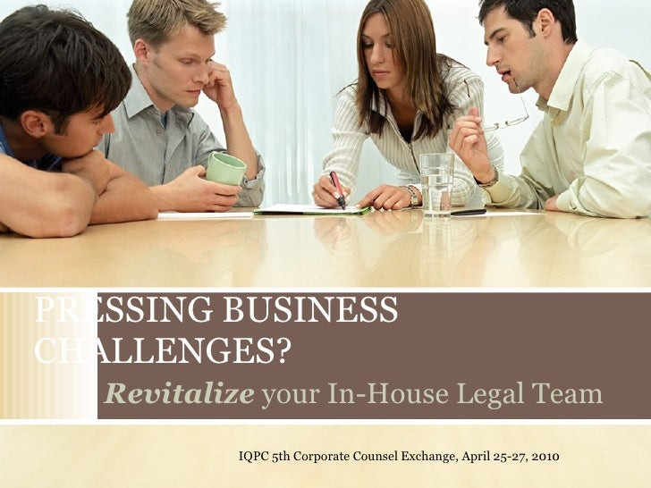PRESSING BUSINESS CHALLENGES? Revitalize  your In-House Legal Team IQPC 5th Corporate Counsel Exchange, April 25-27, 2010