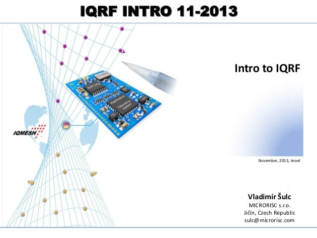 IQRF INTRO 11-2013 Complete Technology for MESH networks  Intro to IQRF  November, 2013, Israel  Vladimír Šulc MICRORISC s...