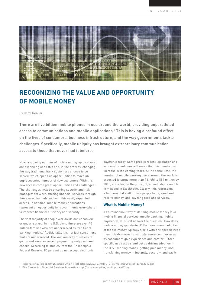IQT QUARTERLYREcogNIZINg ThE vALUE ANd oPPoRTUNITYoF MobILE MoNEYBy Carol RealiniThere are five billion mobile phones in u...