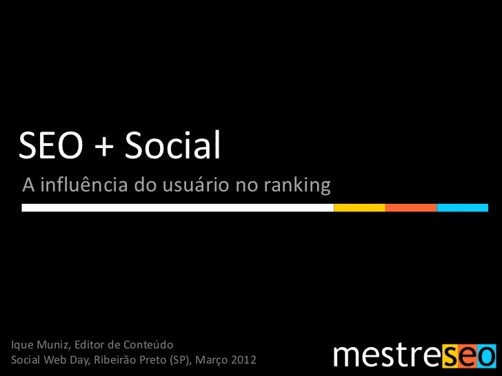 SEO + Social  A influência do usuário no rankingIque Muniz, Editor de ConteúdoSocial Web Day, Ribeirão Preto (SP), Março 2...