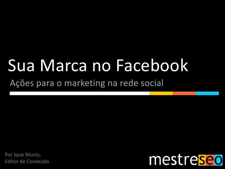 Sua Marca no Facebook  Ações para o marketing na rede socialPor Ique Muniz,Editor de Conteúdo