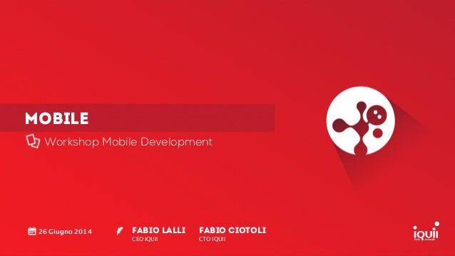 MOBILE Workshop Mobile Development Fabio Lalli CEO IQUII ! 26 Giugno 2014 Fabio CIOTOLI CTO IQUII