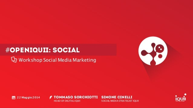 #openiquii: SOCIAL Workshop Social Media Marketing TOMMASO SORCHIOTTI HEAD OF DIGITAL IQUII ! 22 Maggio 2014 SIMONE CINELL...
