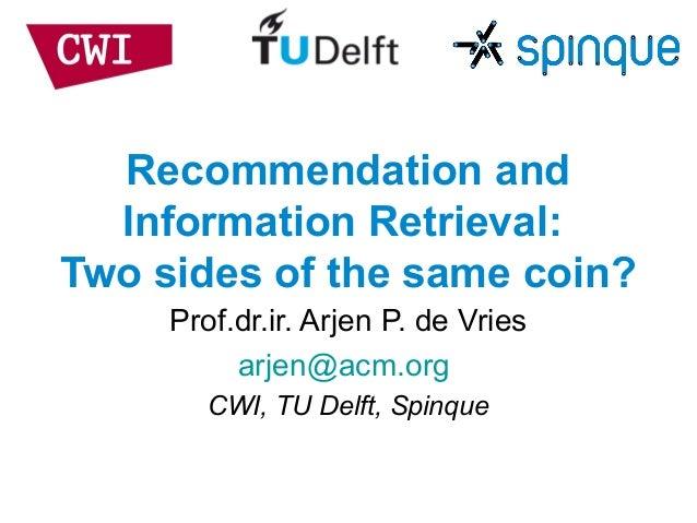 Recommendation andInformation Retrieval:Two sides of the same coin?Prof.dr.ir. Arjen P. de Vriesarjen@acm.orgCWI, TU Delft...