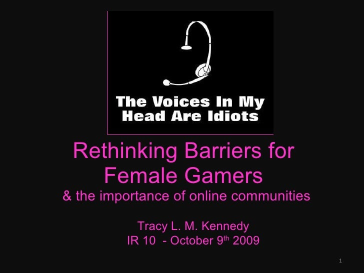 Rethinking Barriers for  Female Gamers  & the importance of online communities Tracy L. M. Kennedy IR 10  - October 9 th  ...