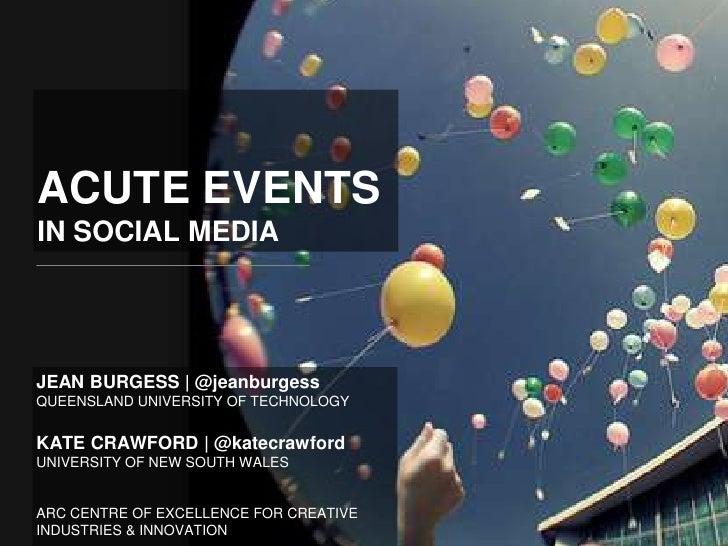 ACUTE EVENTSIN SOCIAL MEDIAJEAN BURGESS   @jeanburgessQUEENSLAND UNIVERSITY OF TECHNOLOGYKATE CRAWFORD   @katecrawfordUNIV...