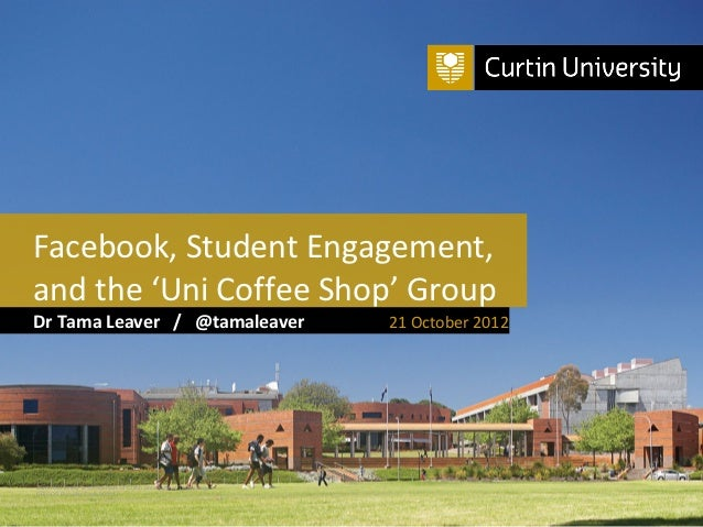 Facebook, Student Engagement,and the 'Uni Coffee Shop' GroupDr Tama Leaver / @tamaleaver                                  ...
