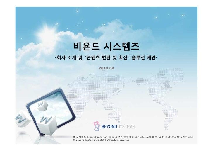 """비욘드 시스템즈 -회사 소개 및 """"콘텐츠 변환 및 확산"""" 솔루션 제안-                     2010.09          본 문서에는 Beyond Systems의 비밀 정보가 포함되어 있습니다. 무단 배..."""