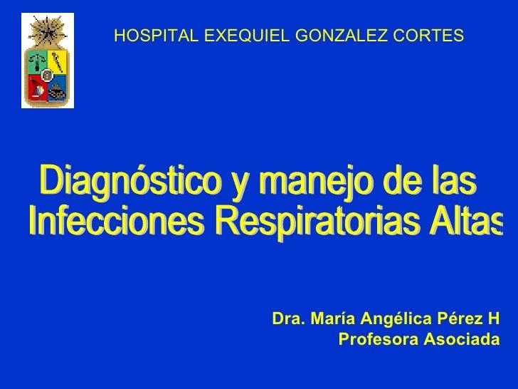 Diagnóstico y manejo de las Infecciones Respiratorias Altas Dra. María Angélica Pérez H Profesora Asociada HOSPITAL EXEQUI...