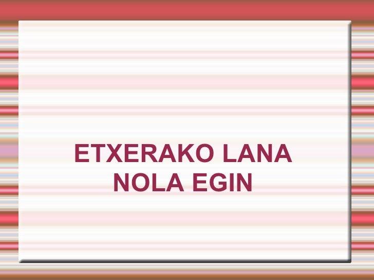 ETXERAKO LANA  NOLA EGIN