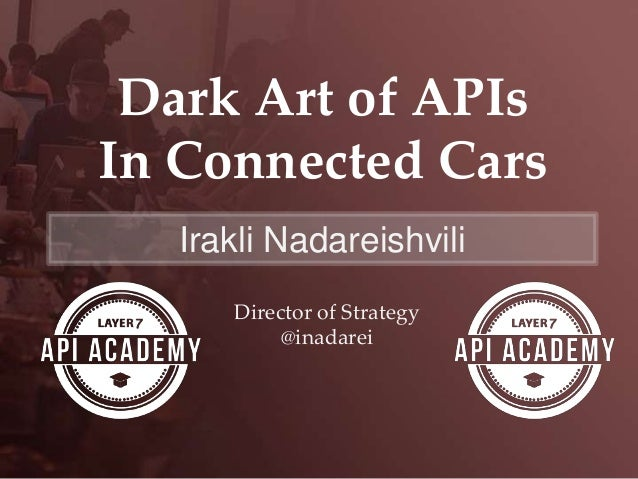 Dark Art of APIs In Connected Cars Irakli Nadareishvili Director of Strategy @inadarei