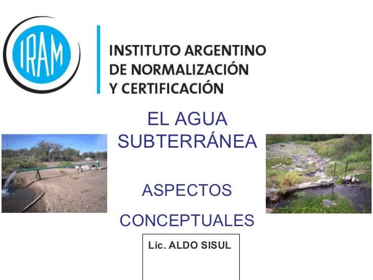 <ul><li>Lic. ALDO SISUL   </li></ul>EL AGUA SUBTERRÁNEA ASPECTOS CONCEPTUALES